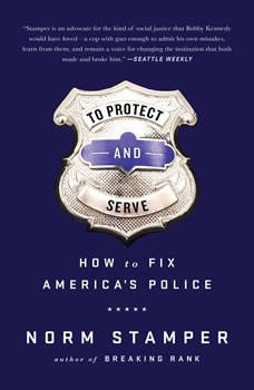 To Protect and Serve: How to Fix America's Police, Norm Stamper