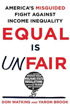 Equal is Unfair: America's Misguided Fight Against Income Inequality America's Misguided Fight Against Income Inequality, Don Watkins