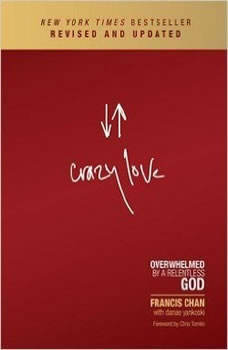 Crazy Love, Revised and Updated: Overwhelmed by a Relentless God Overwhelmed by a Relentless God, Francis Chan