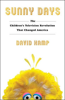Sunny Days: The Children's Television Revolution That Changed America, David Kamp