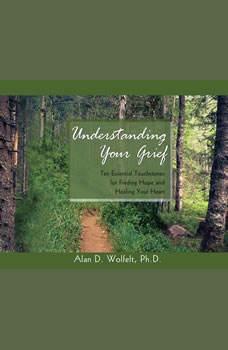 Understanding Your Grief: Ten Essential Touchstones for Finding Hope and Healing Your Heart, Alan D. Wolfelt