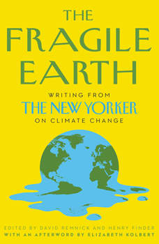 The Fragile Earth: Writing from the New Yorker on Climate Change, David Remnick
