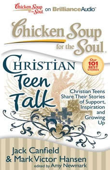 Chicken Soup for the Soul: Christian Teen Talk: Christian Teens Share Their Stories of Support, Inspiration, and Growing Up, Jack Canfield