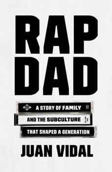 Rap Dad: A Story of Family and the Subculture That Shaped a Generation, Juan Vidal