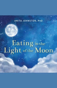 Eating in the Light of the Moon: How Women Can Transform Their Relationship with Food Through Myths, Metaphors, and Storytelling, PhD Johnston
