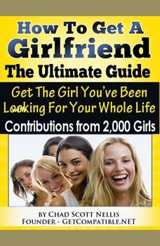 How To Get A Girlfriend - The Ultimate Guide: Get The Girl You've Been Looking For Your Whole Life - With Contributions From Over 2,000 Girls, Chad Scott Nellis