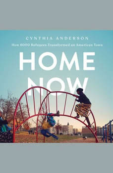Home Now: How 6000 Refugees Transformed an American Town, Cynthia Anderson