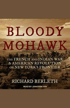 Bloody Mohawk: The French and Indian War & American Revolution on New York's Frontier, Richard Berleth