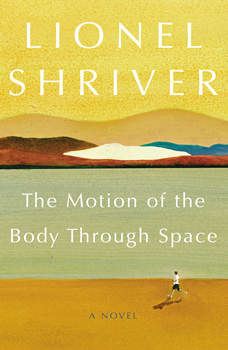 The Motion of the Body Through Space: A Novel, Lionel Shriver