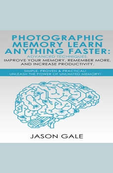 Photographic Memory Learn Anything Faster Advanced Techniques, Improve Your Memory, Remember More, And Increase Productivity: Simple, Proven, & Practical, Unleash The Power of Unlimited Memory!, Jason Gale
