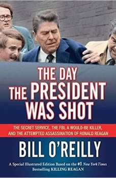 The Day the President Was Shot: The Secret Service, the FBI, a Would-Be Killer, and the Attempted Assassination of Ronald Reagan, Bill O'Reilly