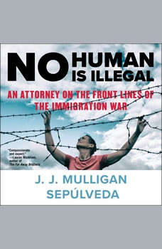 No Human Is Illegal: An Attorney on the Front Lines of the Immigration War, J. J. Mulligan Sepulveda