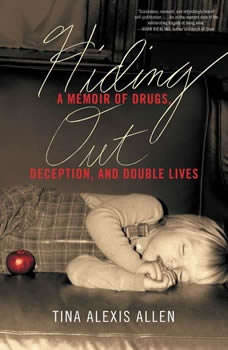 Hiding Out: A Memoir of Drugs, Deception, and Double Lives A Memoir of Drugs, Deception, and Double Lives, Tina Alexis Allen
