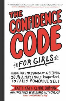 The Confidence Code for Girls: Taking Risks, Messing Up, and Becoming Your Amazingly Imperfect, Totally Powerful Self, Katty Kay
