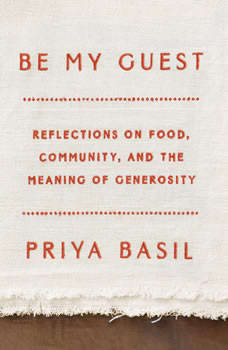 Be My Guest: Reflections on Food, Community, and the Meaning of Generosity, Priya Basil