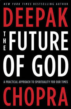 The Future of God: A Practical Approach to Spirituality for Our Times A Practical Approach to Spirituality for Our Times, Deepak Chopra, M.D.