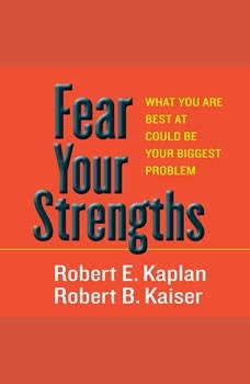 Fear Your Strengths: What You Are Best at Could Be Your Biggest Problem, Robert E. Kaplan