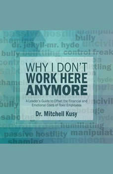 Why I Don't Work Here Anymore: A Leader's Guide to Offset the Financial and Emotional Costs of Toxic Employees, Dr. Mitchell Kusy