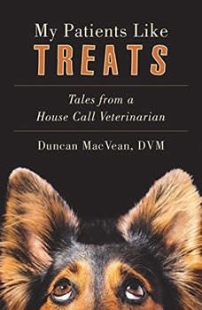 My Patients Like Treats: Tales from a House Call Vet Tales from a House Call Vet, Duncan MacVean, DVM