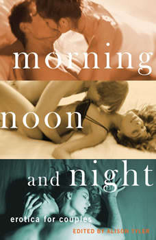 Morning, Noon, and Night: Erotica for Couples Erotica for Couples, Alison Tyler ed.