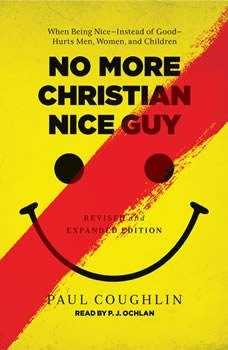 No More Christian Nice Guy: When Being Nice--Instead of Good--Hurts Men, Women, and Children, Paul Coughlin