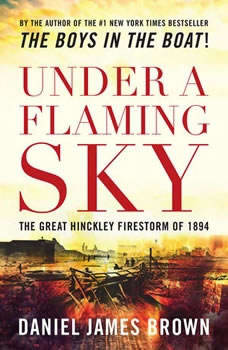 Under a Flaming Sky: The Great Hinckley Firestorm of 1894 The Great Hinckley Firestorm of 1894, Daniel James Brown