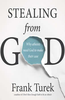 Stealing From God: Why Atheists Need God to Make Their Case, Frank Turek