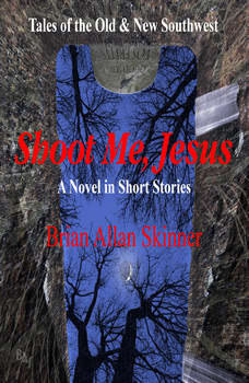 Shoot Me, Jesus: Tales of the Old and New Southwest, Brian Allan Skinner