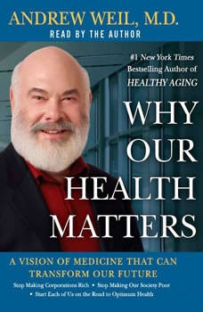 Why Our Health Matters: A Vision of Medicine That Can Transform Our Future A Vision of Medicine That Can Transform Our Future, Andrew Weil, M.D.