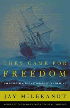 They Came for Freedom: The Forgotten, Epic Adventure of the Pilgrims, Jay Milbrandt