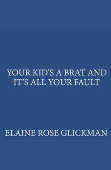 Your Kids a Brat and Its All Your Fault, Elaine Rose Glickman