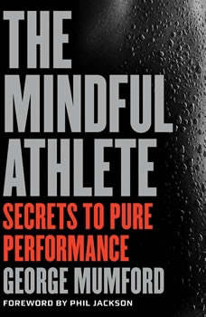 The Mindful Athlete: Secrets to Pure Performance, George Mumford
