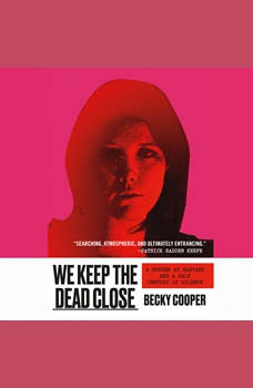 We Keep the Dead Close: A Murder at Harvard and a Half Century of Silence, Becky Cooper