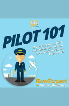 Pilot 101: How to Become a Pilot and Achieve Success in Your Aviation Career From A to Z, HowExpert
