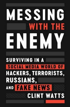 Messing with the Enemy: Surviving in a Social Media World of Hackers, Terrorists, Russians, and Fake News Surviving in a Social Media World of Hackers, Terrorists, Russians, and Fake News, Clint Watts