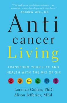 Anticancer Living: Transform Your Life and Health with the Mix of Six, Lorenzo Cohen PhD