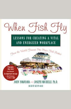 When Fish Fly: Lessons for Creating a Vital and Energized Workplace from the World Famous Pike Place Fish Market, John Yokoyama