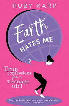 Earth Hates Me: True Confessions from a Teenage Girl True Confessions from a Teenage Girl, Ruby Karp