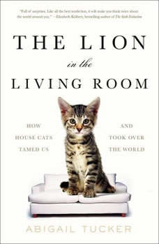 The Lion in the Living Room: How House Cats Tamed Us and Took Over the World How House Cats Tamed Us and Took Over the World, Abigail Tucker