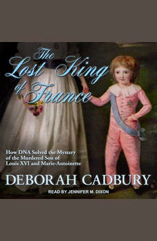 The Lost King of France: How DNA Solved the Mystery of the Murdered Son of Louis XVI and Marie Antoinette, Deborah Cadbury