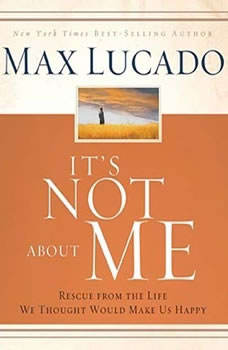 It's Not About Me: Rescue From the Life We Thought Would Make Us Happy, Max Lucado