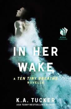 In Her Wake: A Ten Tiny Breaths Novella A Ten Tiny Breaths Novella, K.A. Tucker