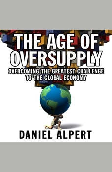 The Age of Oversupply: Overcoming the Greatest Challenge to the Global Economy, Daniel Alpert