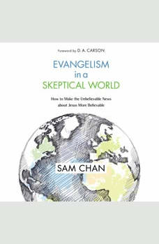 Evangelism in a Skeptical World: How to Make the Unbelievable News about Jesus More Believable, Sam Chan