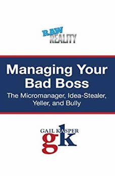 Managing Your Bad Boss: The Micromanager, Idea-Stealer, Yeller, and Bully, Gail Kasper
