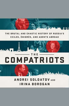 The Compatriots: The Brutal and Chaotic History of Russia's Exiles, Emigres, and Agents Abroad The Brutal and Chaotic History of Russia's Exiles, Emigres, and Agents Abroad, Andrei Soldatov