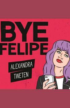 Bye Felipe: Disses, Dick Pics, and Other Delights of Modern Dating, Alexandra Tweten