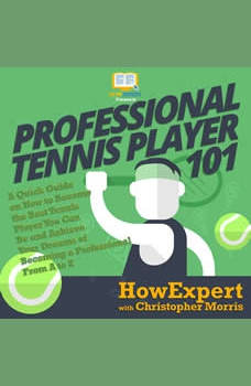 Professional Tennis Player 101: A Quick Guide on How to Become the Best Tennis Player You Can Be and Achieve Your Dreams of Becoming a Professional From A to Z, HowExpert