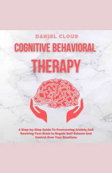 Cognitive Behavioral Therapy: A Step-by-Step Guide to Overcoming Anxiety and Rewiring Your Brain to Regain Self-Esteem and Control Over Your Emotions, Daniel Cloud