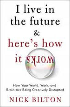 I Live in the Future & Here's How It Works: Why Your World, Work, and Brain Are Being Creatively Disrupted, Nick Bilton